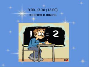9.00-13.30 (13.00) -занятия в школе.
