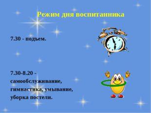 Режим дня воспитанника 7.30 - подъем. 7.30-8.20 - самообслуживание, гимнастик