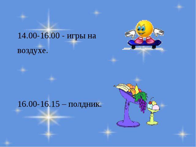 14.00-16.00 - игры на воздухе. 16.00-16.15 – полдник.