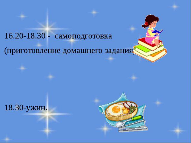 16.20-18.30 - самоподготовка (приготовление домашнего задания) 18.30-ужин.