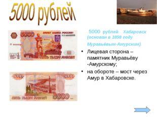 5000 рублей Хабаровск (основан в 1858 году Муравьёвым-Амурским). Лицевая сто