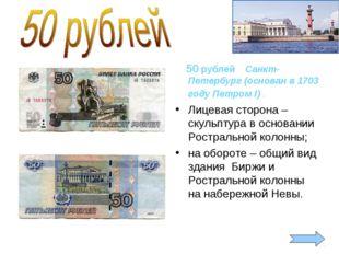 50 рублей Санкт-Петербург (основан в 1703 году Петром I) . Лицевая сторона –