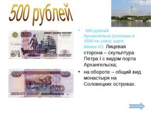 500 рублей Архангельск (основан в 1584 по указу царя ИванаIV). Лицевая стор