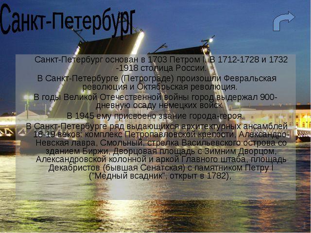 Санкт-Петербург основан в 1703 Петром I. В 1712-1728 и 1732 -1918 столица Ро...