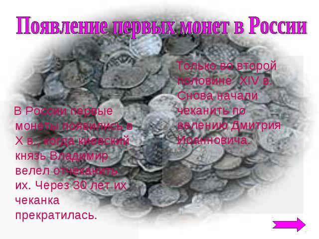 В России первые монеты появились в Х в., когда киевский князь Владимир велел...