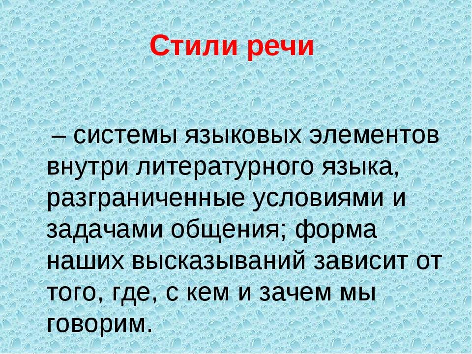 Стили речи – системы языковых элементов внутри литературного языка, разгранич...