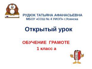 Открытый урок ОБУЧЕНИЕ ГРАМОТЕ 1 класс а РУДЮК ТАТЬЯНА АФАНАСЬЕВНА МБОУ «СОШ
