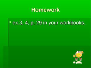 Homework ex.3, 4, p. 29 in your workbooks.