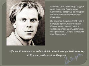 Алепино (или Олепино)- родное село писателя Владимира Солоухина, которому он