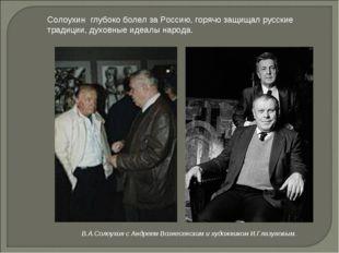 Солоухин глубоко болел за Россию, горячо защищал русские традиции, духовные