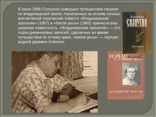 В июне 1956 Солоухин совершил путешествие пешком по владимирской земле. Напис