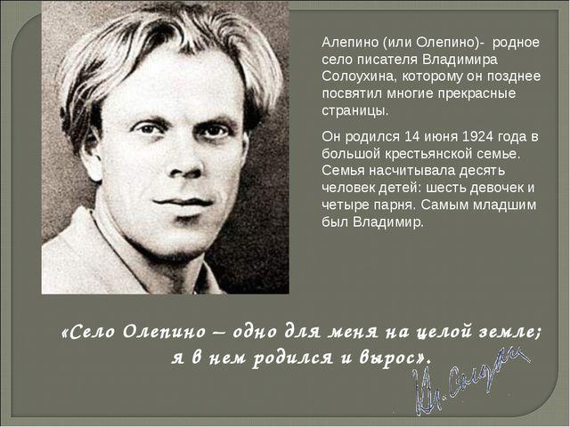 Алепино (или Олепино)- родное село писателя Владимира Солоухина, которому он...