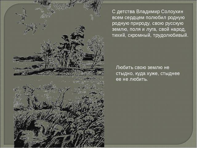 С детства Владимир Солоухин всем сердцем полюбил родную родную природу, свою...