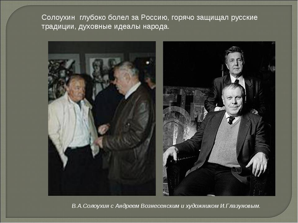 Солоухин глубоко болел за Россию, горячо защищал русские традиции, духовные...