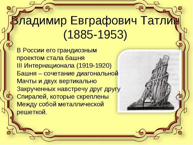 Владимир Евграфович Татлин (1885-1953) В России его грандиозным проектом стал...