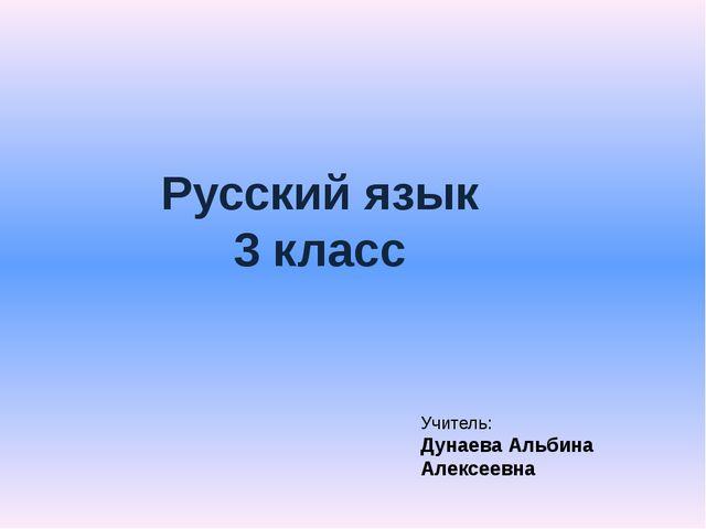 Русский язык 3 класс Учитель: Дунаева Альбина Алексеевна