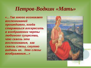 Петров-Водкин «Мать» «…Так много возникает воспоминаний прошедшего, когда ста