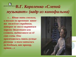 В.Г. Короленко «Слепой музыкант» (кадр из кинофильма) «… Юная мать смолкла, и