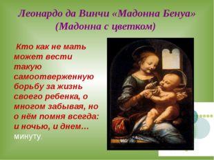 Леонардо да Винчи «Мадонна Бенуа» (Мадонна с цветком) Кто как не мать может в