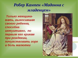 Робер Кампен «Мадонна с младенцем» Только женщина-мать, выносившая своего реб