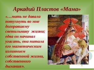 Аркадий Пластов «Мама» «…мать не давала потухнуть во мне догоравшему светильн