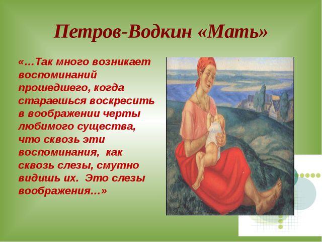 Петров-Водкин «Мать» «…Так много возникает воспоминаний прошедшего, когда ста...