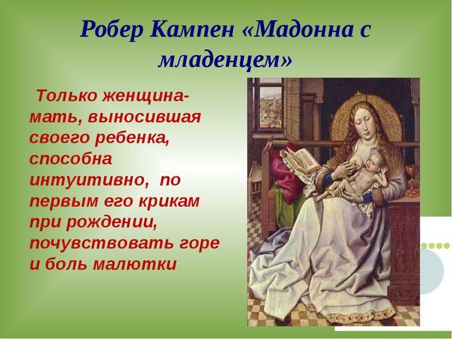 Робер Кампен «Мадонна с младенцем» Только женщина-мать, выносившая своего реб...