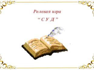 """Ролевая игра """" С У Д """""""