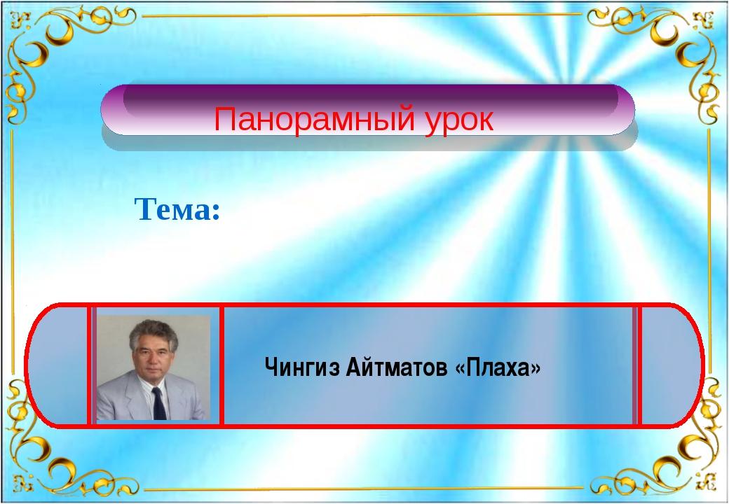 Тема: Чингиз Айтматов «Плаха» Панорамный урок