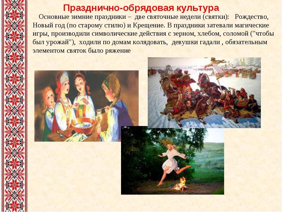 Празднично-обрядовая культура Основные зимние праздники – две святочные неде...