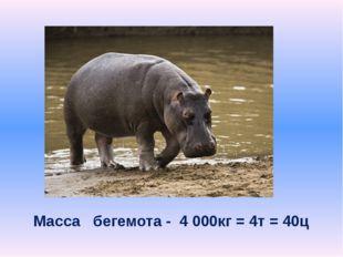 Масса бегемота - 4 000кг = 4т = 40ц