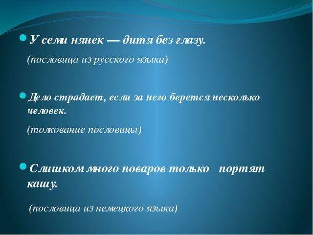 У семи нянек — дитя без глазу. (пословица из русского языка) Дело страдает, е...