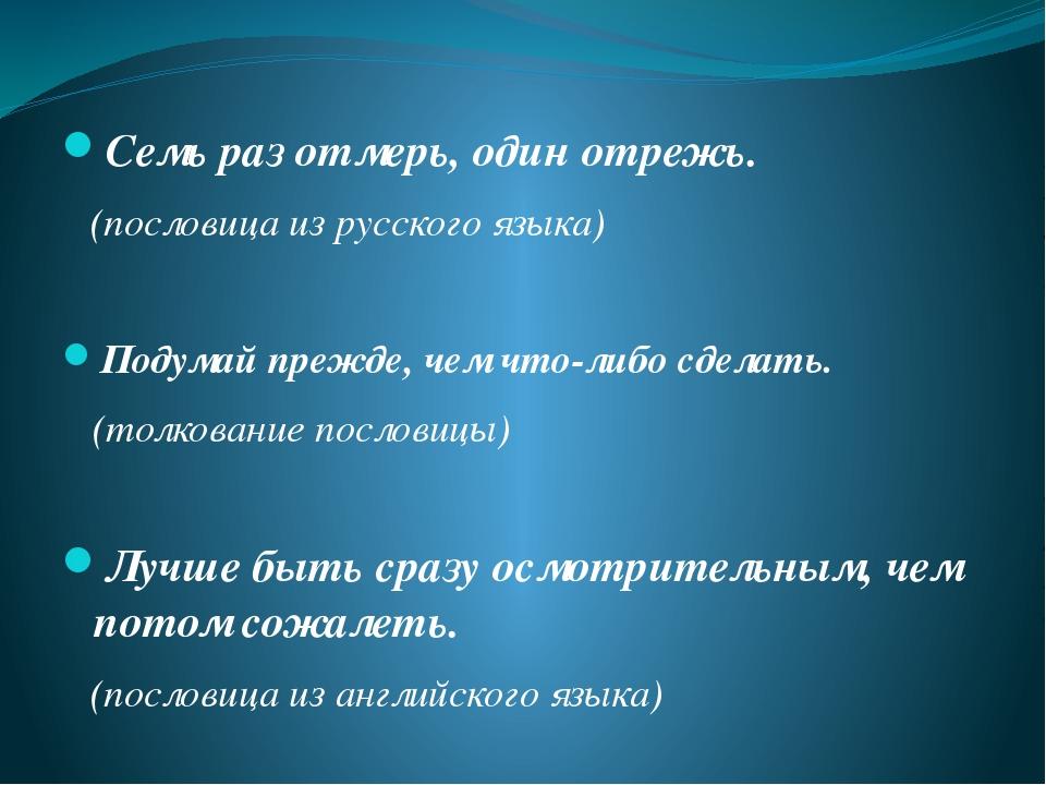 Семь раз отмерь, один отрежь. (пословица из русского языка) Подумай прежде,...
