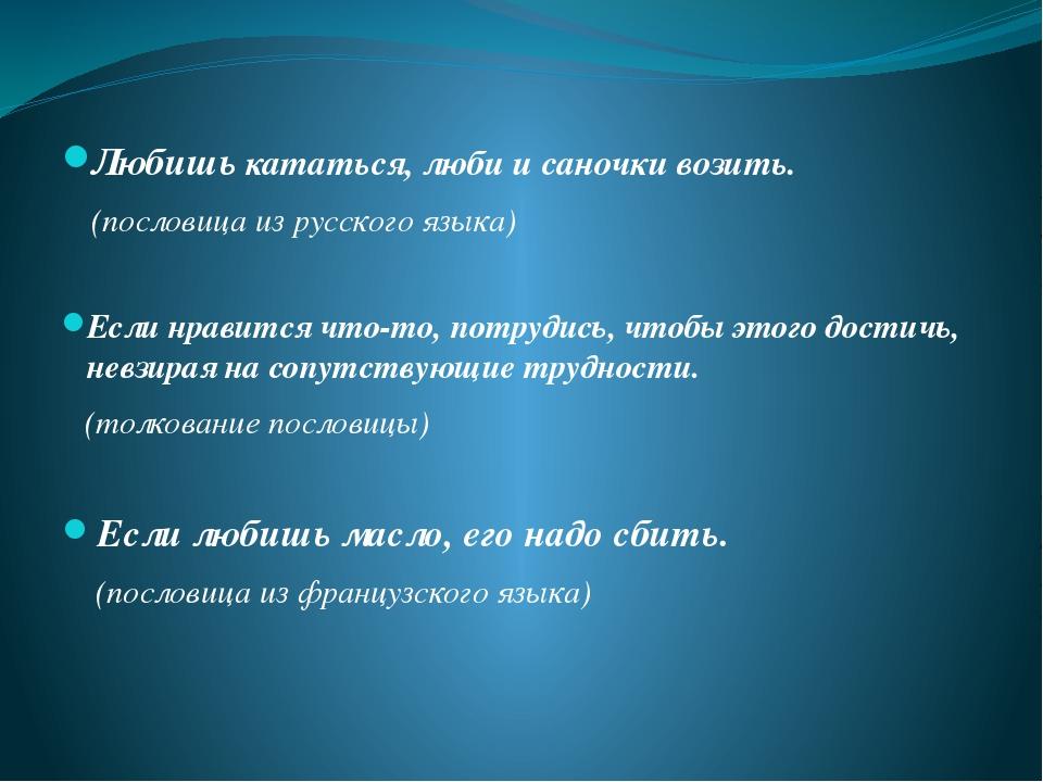 Любишь кататься, люби и саночки возить. (пословица из русского языка) Если нр...