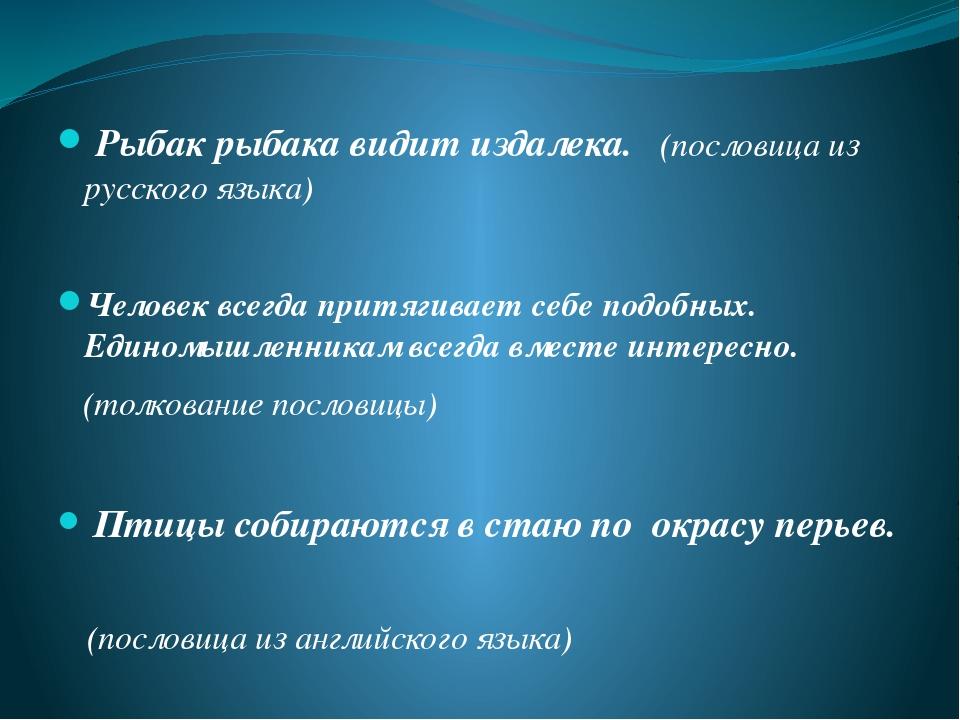 Рыбак рыбака видит издалека. (пословица из русского языка) Человек всегда пр...