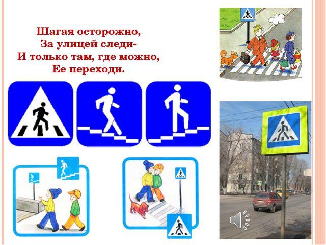 Шагая осторожно, За улицей следи- И только там, где можно, Ее переходи.