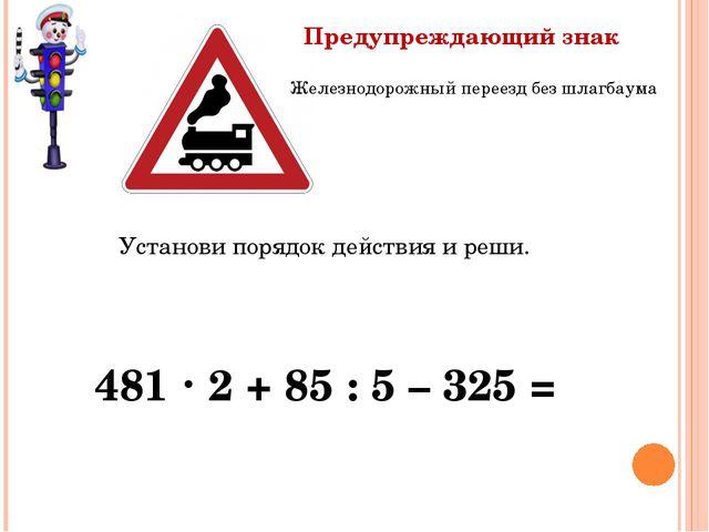 Установи порядок действия и реши. 481  2 + 85 : 5 – 325 = Железнодорожный пе...