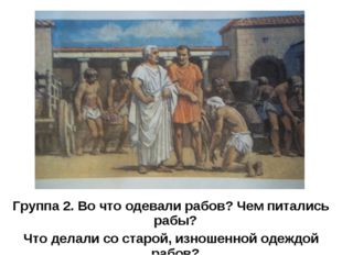Группа 2. Во что одевали рабов? Чем питались рабы? Что делали со старой, изно