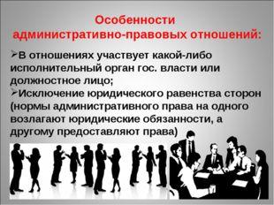 Особенности административно-правовых отношений: В отношениях участвует какой