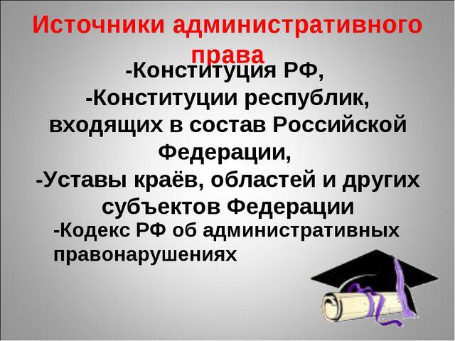 Источники административного права -Конституция РФ, -Конституции республик, вх...