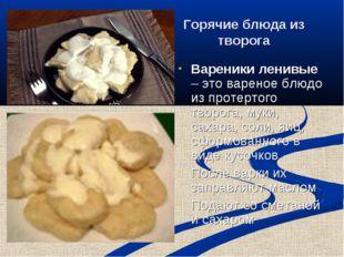 Горячие блюда из творога Вареники ленивые – это вареное блюдо из протертого т