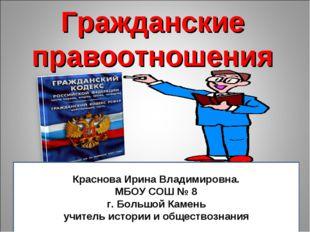Гражданские правоотношения Краснова Ирина Владимировна. МБОУ СОШ № 8 г. Больш
