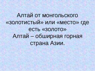 Алтай от монгольского «золотистый» или «место» где есть «золото» Алтай – обши