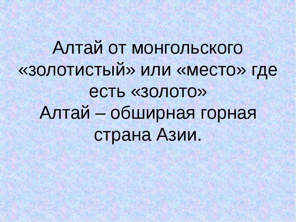 Алтай от монгольского «золотистый» или «место» где есть «золото» Алтай – обши...