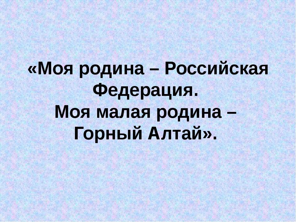 «Моя родина – Российская Федерация. Моя малая родина – Горный Алтай».