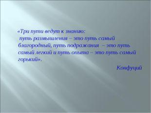 «Три пути ведут к знанию: путь размышления – это путь самый благородный, пут