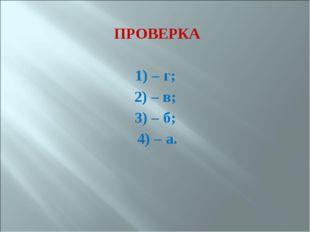 ПРОВЕРКА 1) – г; 2) – в; 3) – б; 4) – а.