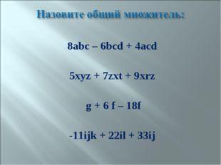 8abc – 6bcd + 4acd 5xyz + 7zxt + 9xrz g + 6 f – 18f -11ijk + 22il + 33ij