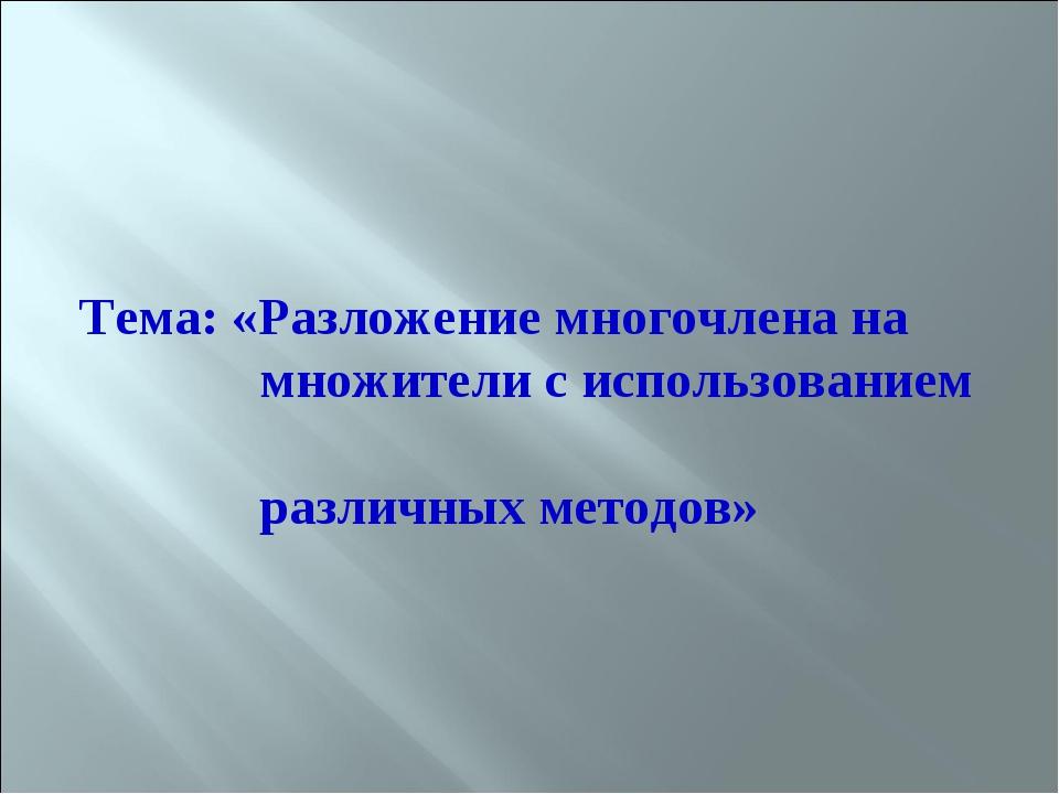 Тема: «Разложение многочлена на множители с использованием различных методов»