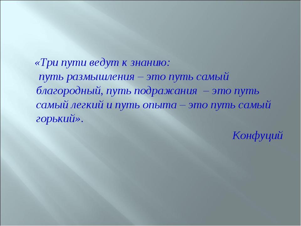 «Три пути ведут к знанию: путь размышления – это путь самый благородный, пут...